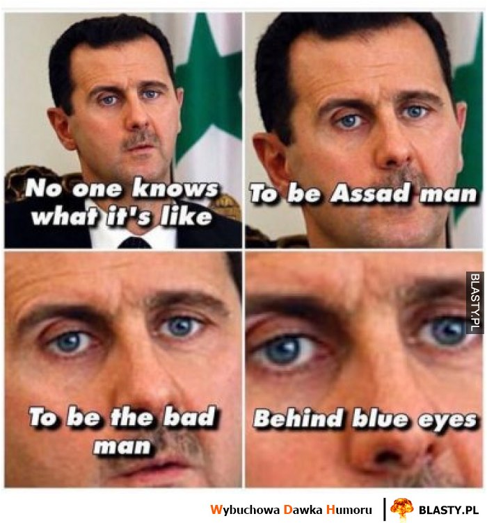 No one know what it`s like to be assad man