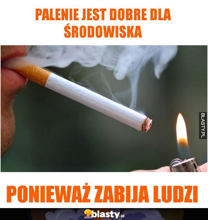 Palenie jest dobre dla środowiska ponieważ zabija ludzi
