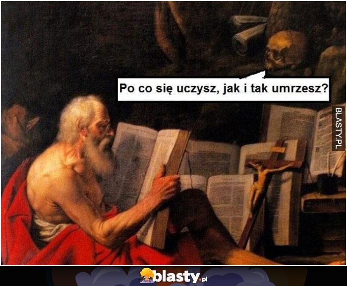 Po co się uczysz i tak umrzesz