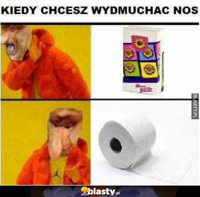 kiedy chcesz wydmuchac nos