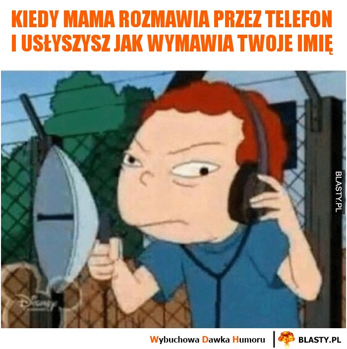 Kiedy mama rozmawia przez telefon i usłyszysz jak wymawia twoje imię