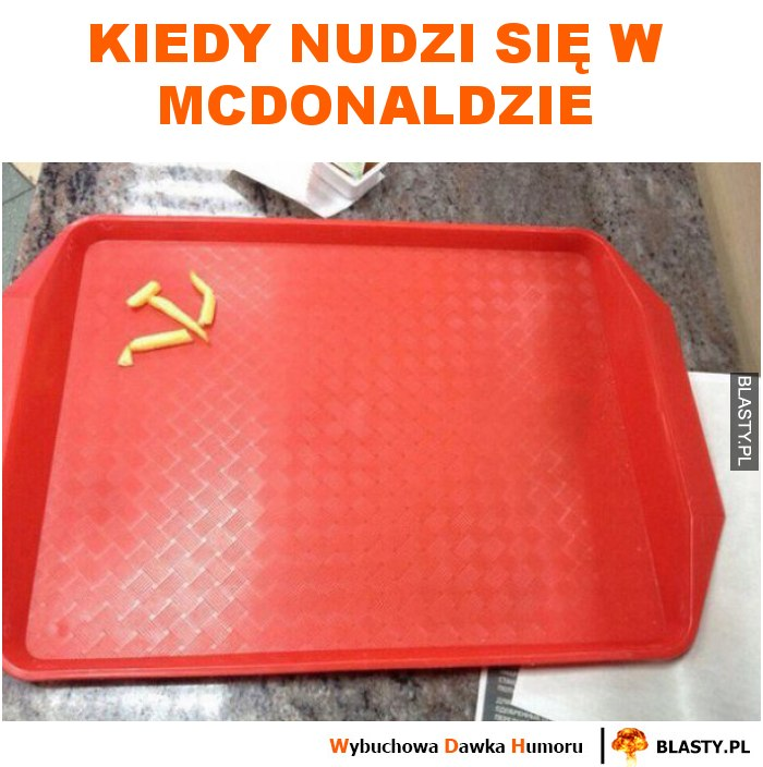 Kiedy nudzi się w McDonaldzie