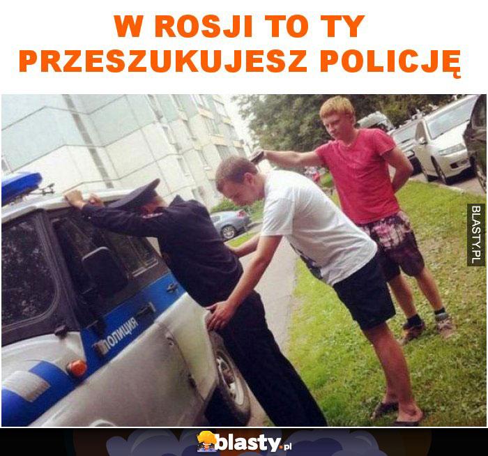 W Rosji to ty przeszukujesz policję