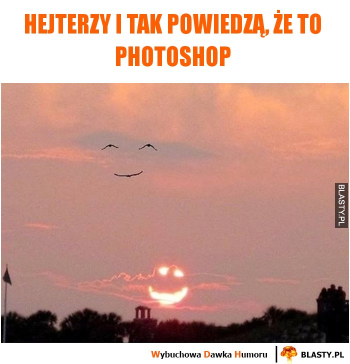 Hejterzy i tak powiedzą, że to photoshop