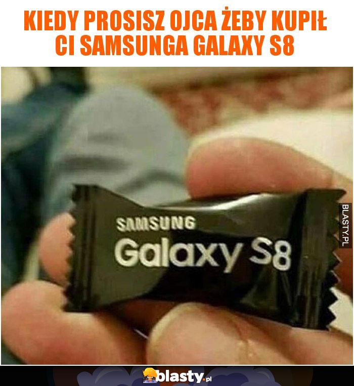 Kiedy prosisz ojca żeby kupił Ci samsunga galaxy s8