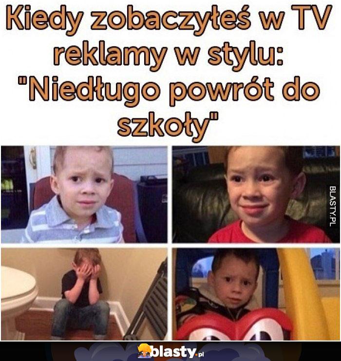 Kiedy zobaczyłeś w TV reklame w stylu - niedługo powrót do szkoły