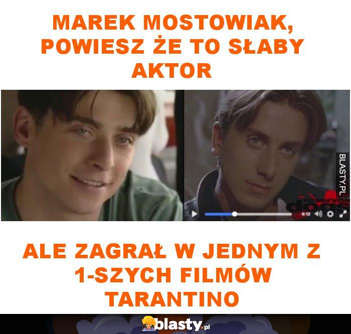 Marek Mostowiak, powiesz że to słaby aktor