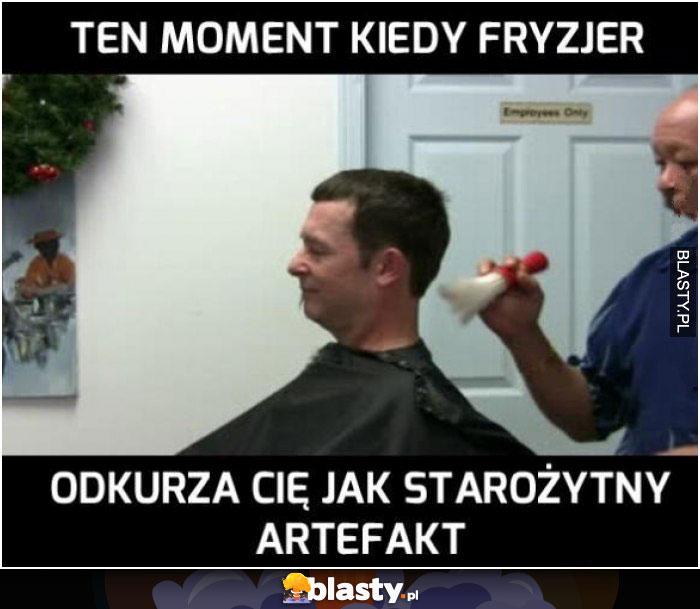 Ten moment kiedy fryzjer odkurza Cię jak starożytny artefakt