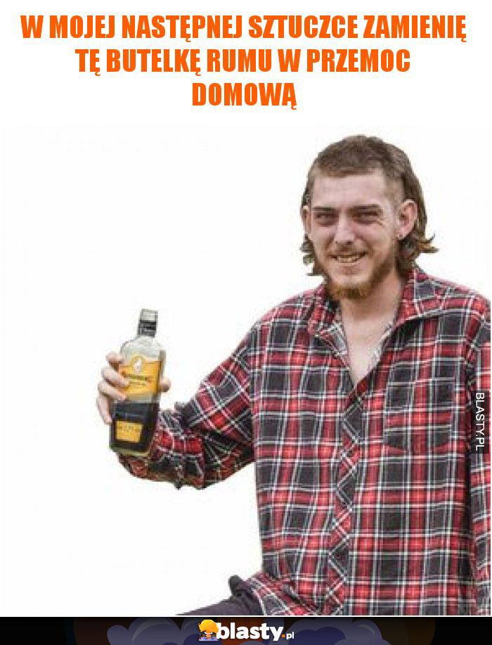 W mojej następnej sztuczce zamienię tę butelkę rumu w przemoc domową