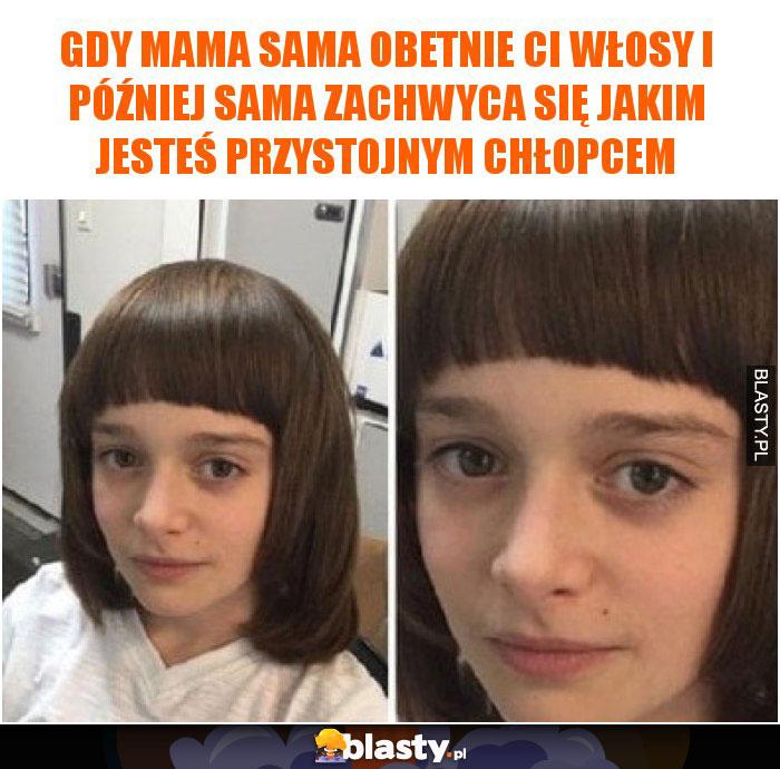 Gdy mama sama obetnie Ci włosy i później sama zachwyca się jakim jesteś przystojnym chłopcem