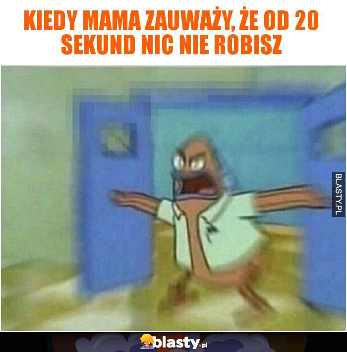 Kiedy mama zauważy, że od 20 sekund nic nie robisz