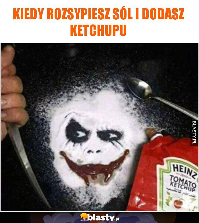 Kiedy rozsypiesz sól i dodasz ketchupu