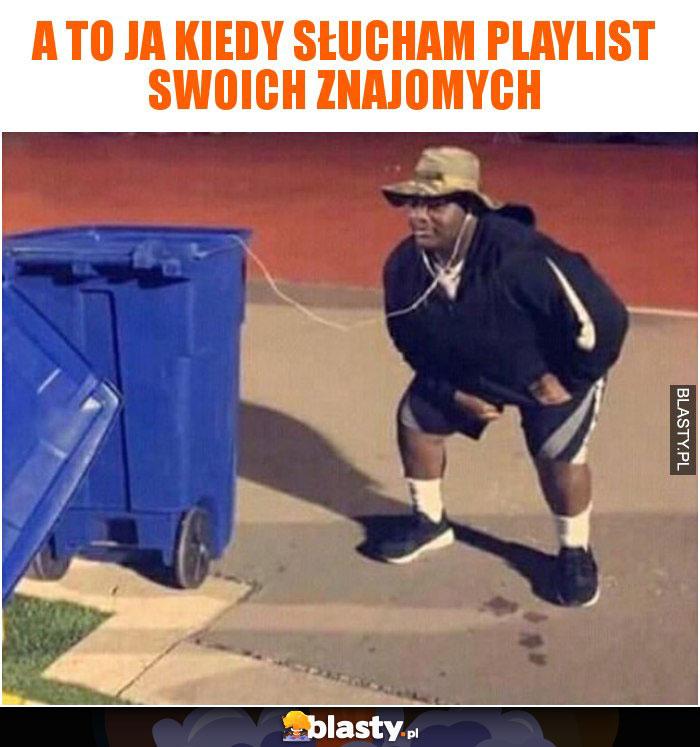 A to ja kiedy słucham playlist swoich znajomych
