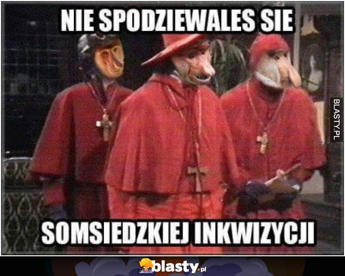 Nie spodziewałeś się somsiedzkiej inkwizycji
