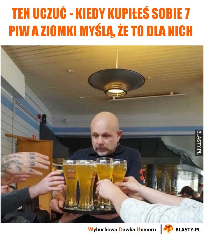 Ten uczuć - kiedy kupiłeś sobie 7 piw a ziomki myślą, że to dla nich