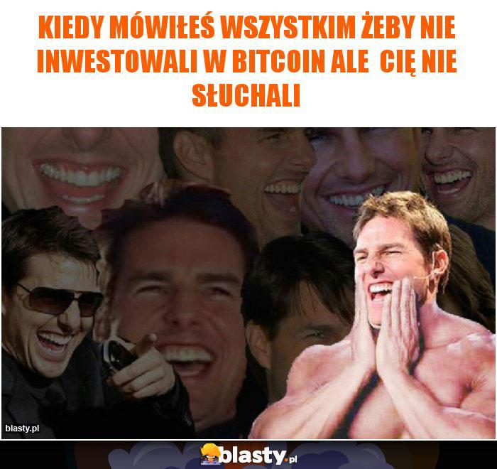 Kiedy mówiłeś wszystkim żeby nie inwestowali w bitcoin ale  Cię nie słuchali