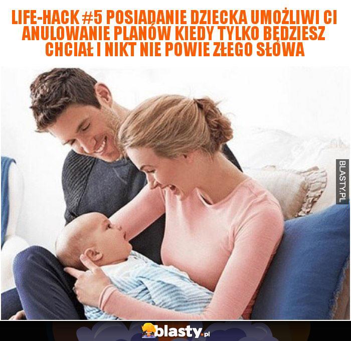Life-hack #5 Posiadanie dziecka umożliwi Ci anulowanie planów kiedy tylko będziesz chciał i nikt nie powie złego słowa