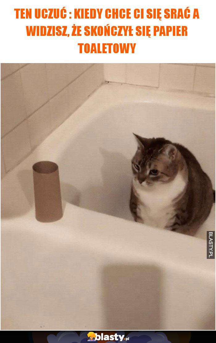 Ten uczuć : Kiedy chce Ci się srać a widzisz, że skończył się papier toaletowy