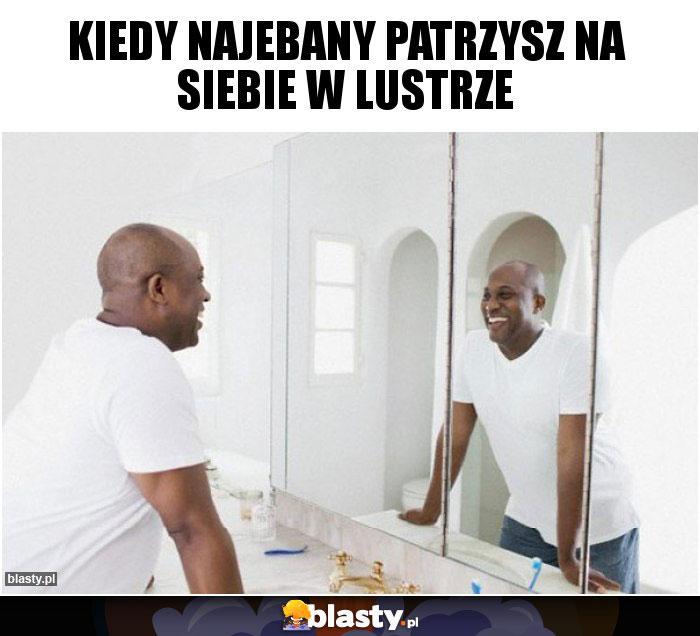Kiedy najebany patrzysz na siebie w lustrze