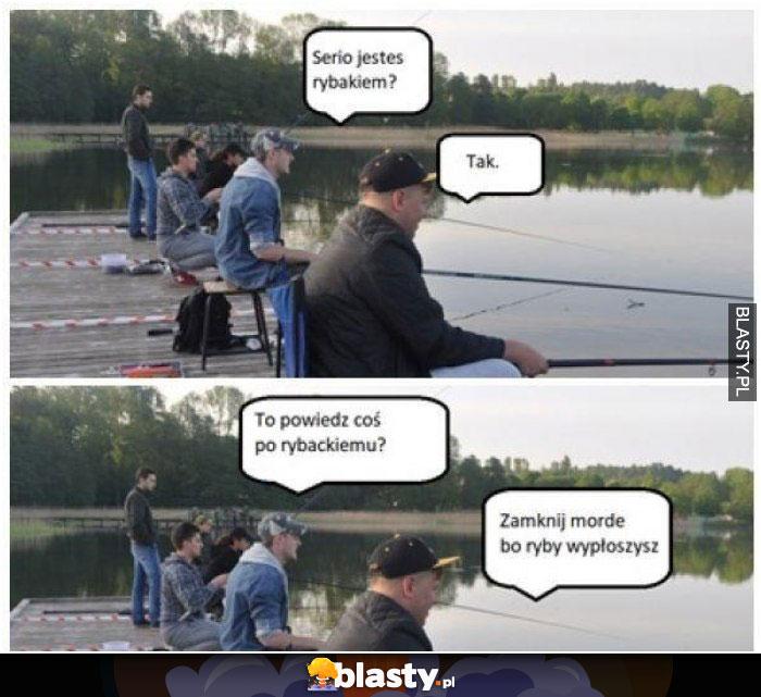 Serio jesteś rybakiem ?