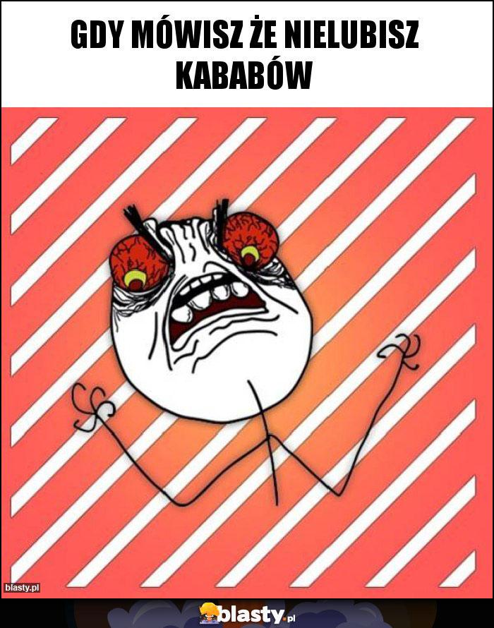 Gdy mówisz że nielubisz kababów