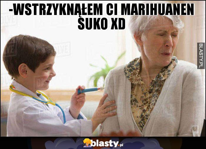 -Wstrzyknąłem ci marihuanen suko XD
