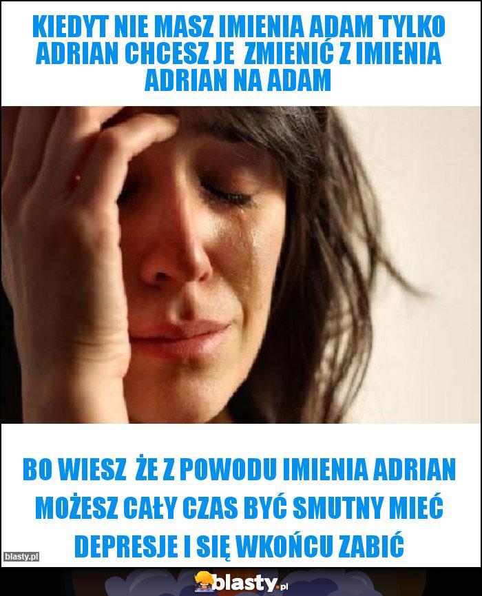 kiedyt nie masz imienia Adam tylko Adrian chcesz je  zmienić z imienia Adrian na Adam