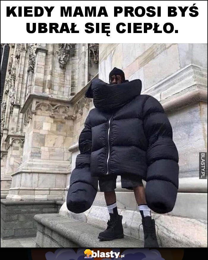 Kiedy mama prosi byś ubrał się ciepło.