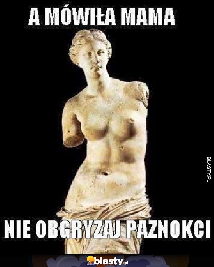 A mówiła mama nie obgryzaj paznokci Wenus z Milo