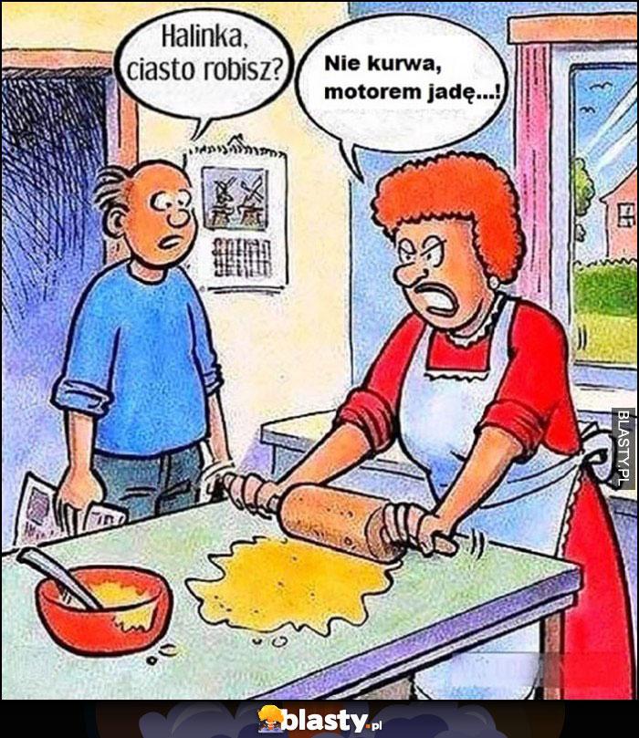 Halinka ciasto robisz? Nie kurna motorem jadę