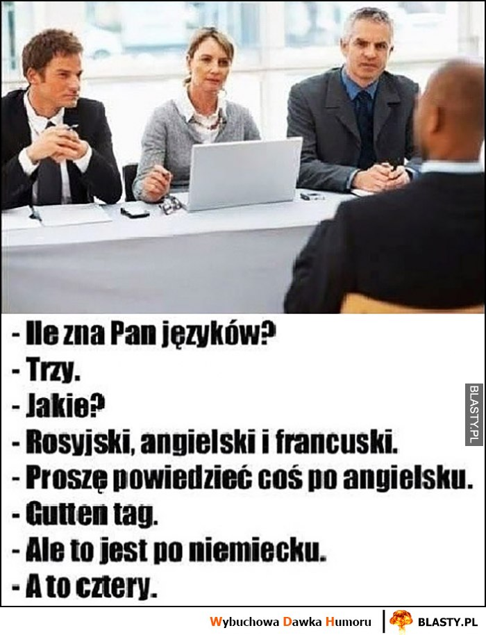 Ile pan zna języków? Trzy. Proszę powiedzieć coś po angielsku, guten tag, to niemiecki, a to cztery