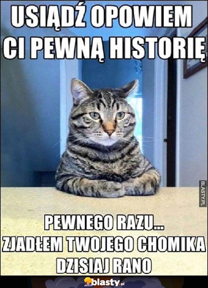 Kot: opowiem Ci pewną historię, pewnego razu zjadłem Twojego chomika dzisiaj rano