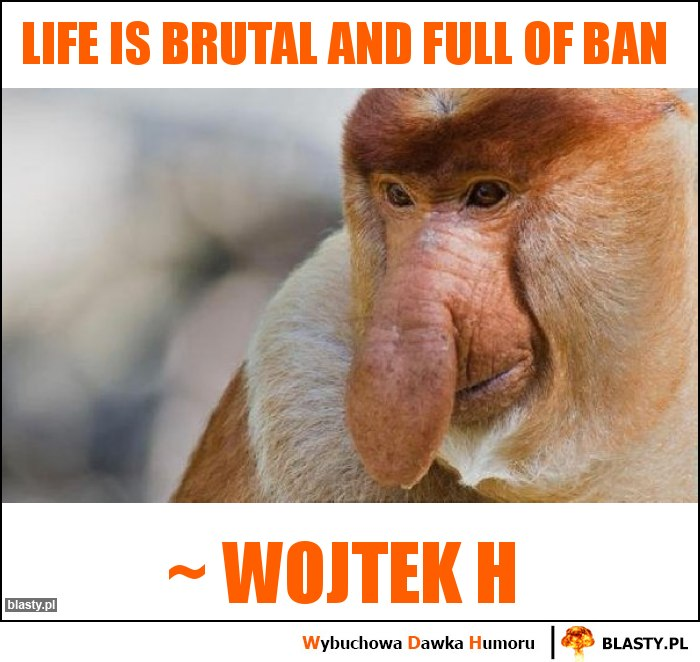 Life is brutal and full of ban