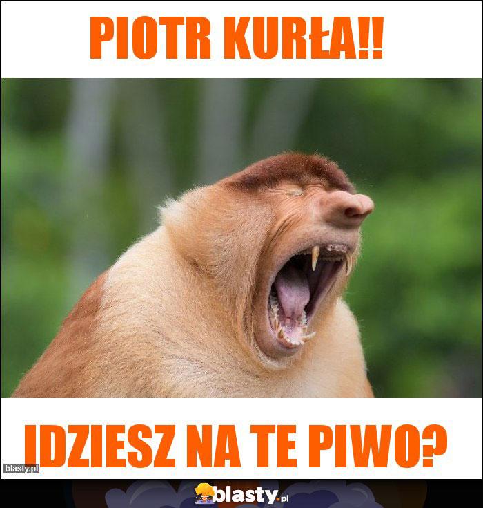 Piotr kurła!!