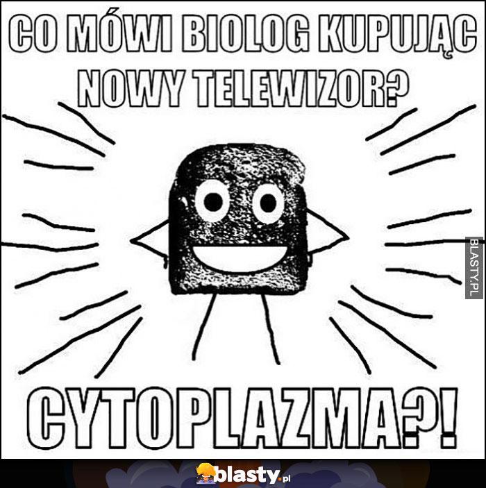 Co mówi biolog kupując nowy telewizor? Cytoplazma? Suchar