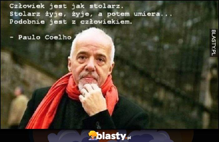 Człowiek jest jak stolarz. Stolarz żyje, a potem umiera, pobobnie jest z człowiekiem. Paulo Coelho