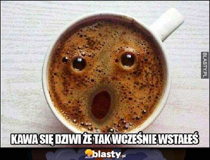 Kawa się dziwi, że tak wcześnie wstałeś