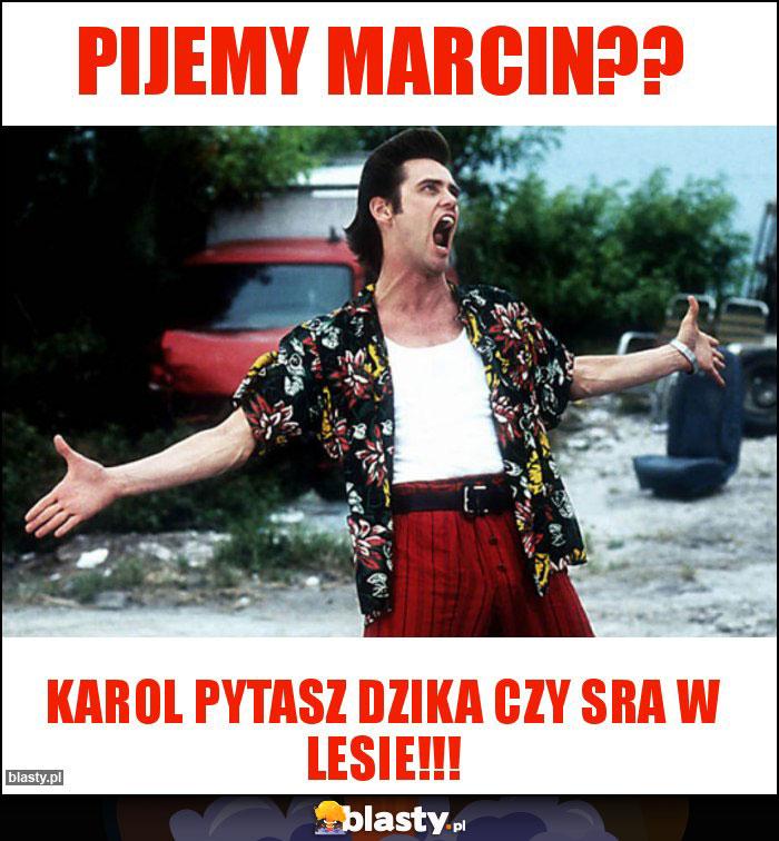 PIJEMY MARCIN??
