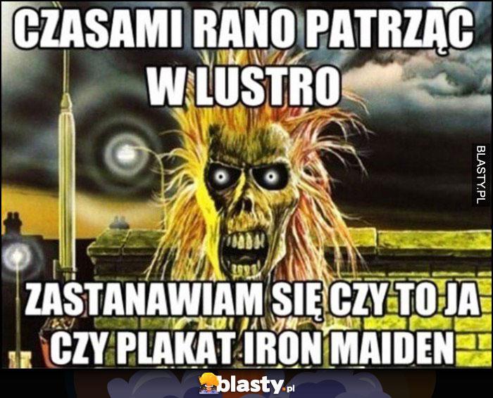 Czasami rano patrząc w lustro zastanawiam się czy to ja czy plakat Iron Maiden