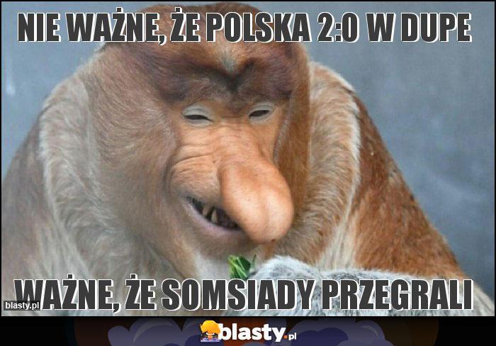 Nie ważne, że polska 2:0 w dupe