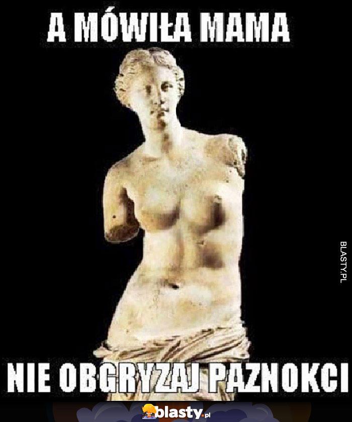 A mama mówiła nie obgryzaj paznokci Wenus z Milo rzeźba bez rąk