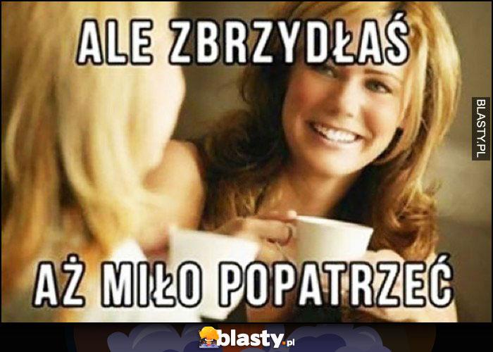 Ale zbrzydłaś, aż miło popatrzeć koleżanki na kawie