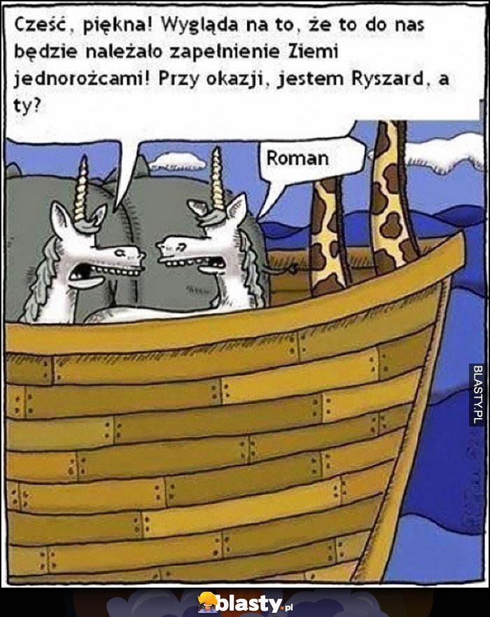 Cześć piękna, wygląda na to, żę to do nas będzie należało zapełnienie Ziemi jednorożcami, jestem Ryszard, a Ty? Roman Arka Noego