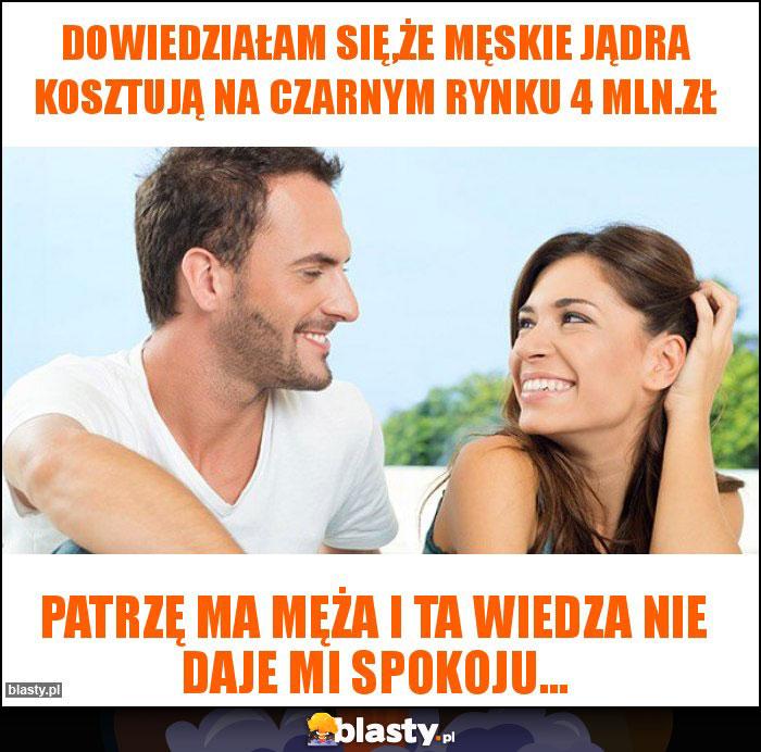 Dowiedziałam się,że męskie jądra kosztują na czarnym rynku 4 mln.zł