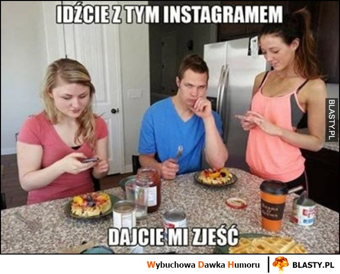 Idźcie z tym instagramem, dajcie mi zjeść