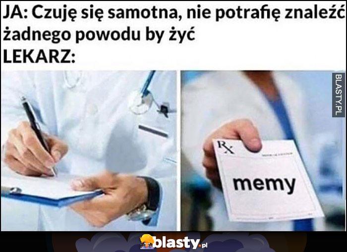 Ja: czuję się samotna, nie potrafię znaleźć żadnego powodu by żyć, lekarz przepisuje memy