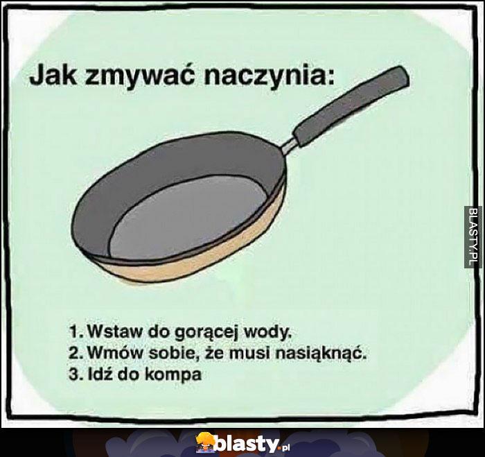 Jak zmywać naczynia: wstaw do gorącej wody, wmów sobie że musi nasiąknąć, idź do kompa