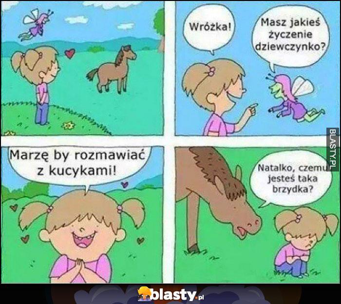 Jakie masz życzenie dziewczynko? Marzę by rozmawiać z kucykami, Natalko czemu jesteś taka brzydka?