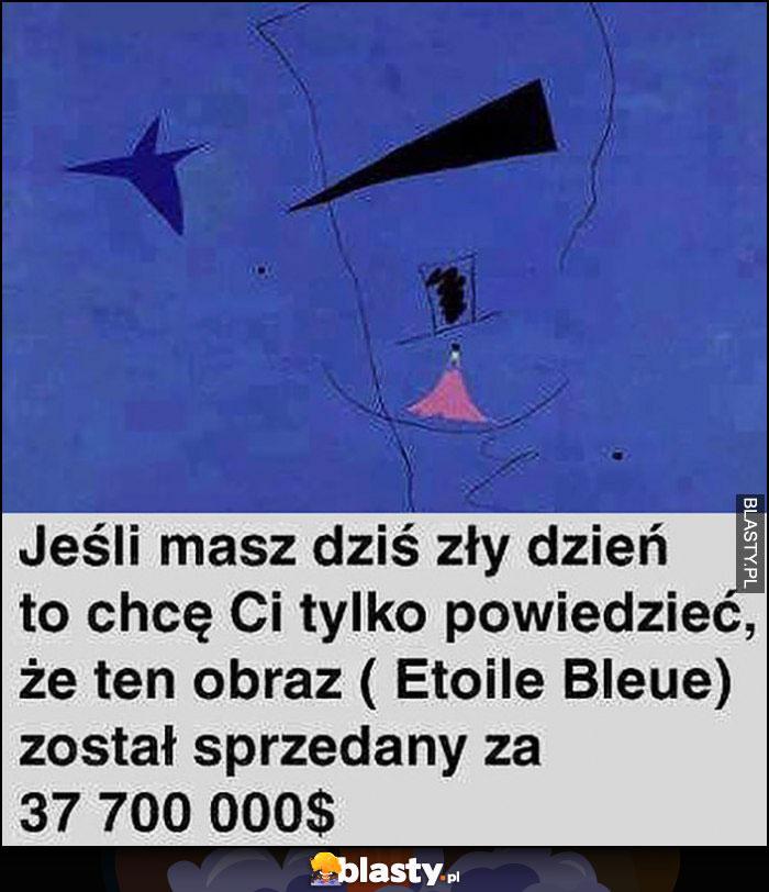 Jeśli masz zły dzień to chcę Ci tylko powiedzieć że ten obraz Etoile Bleue został sprzedany za 37 milionów dolarów