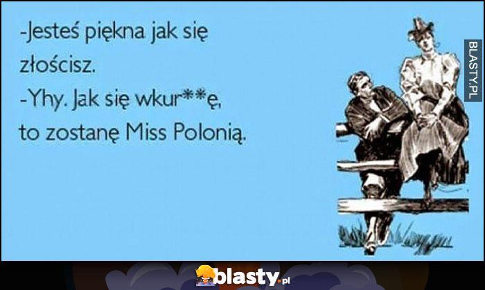 Jesteś piękna jak się złościsz, jak się wkurnię zostanę Miss Polonią